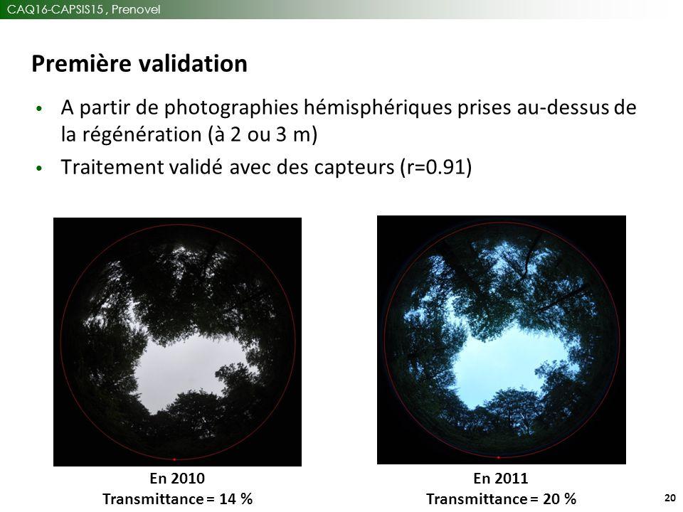 CAQ16-CAPSIS15, Prenovel 20 Première validation A partir de photographies hémisphériques prises au-dessus de la régénération (à 2 ou 3 m) Traitement validé avec des capteurs (r=0.91) En 2010 Transmittance = 14 % En 2011 Transmittance = 20 %