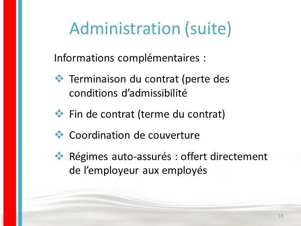 Administration (suite) Informations complémentaires :  Terminaison du contrat (perte des conditions d'admissibilité  Fin de contrat (terme du contrat)  Coordination de couverture  Régimes auto-assurés : offert directement de l'employeur aux employés 18