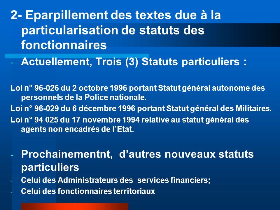 2- Eparpillement des textes due à la particularisation de statuts des fonctionnaires - Actuellement, Trois (3) Statuts particuliers : Loi n° 96-026 du 2 octobre 1996 portant Statut général autonome des personnels de la Police nationale.