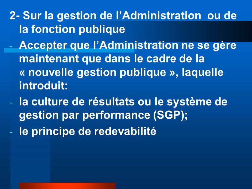2- Sur la gestion de l'Administration ou de la fonction publique - Accepter que l'Administration ne se gère maintenant que dans le cadre de la « nouvelle gestion publique », laquelle introduit: - la culture de résultats ou le système de gestion par performance (SGP); - le principe de redevabilité