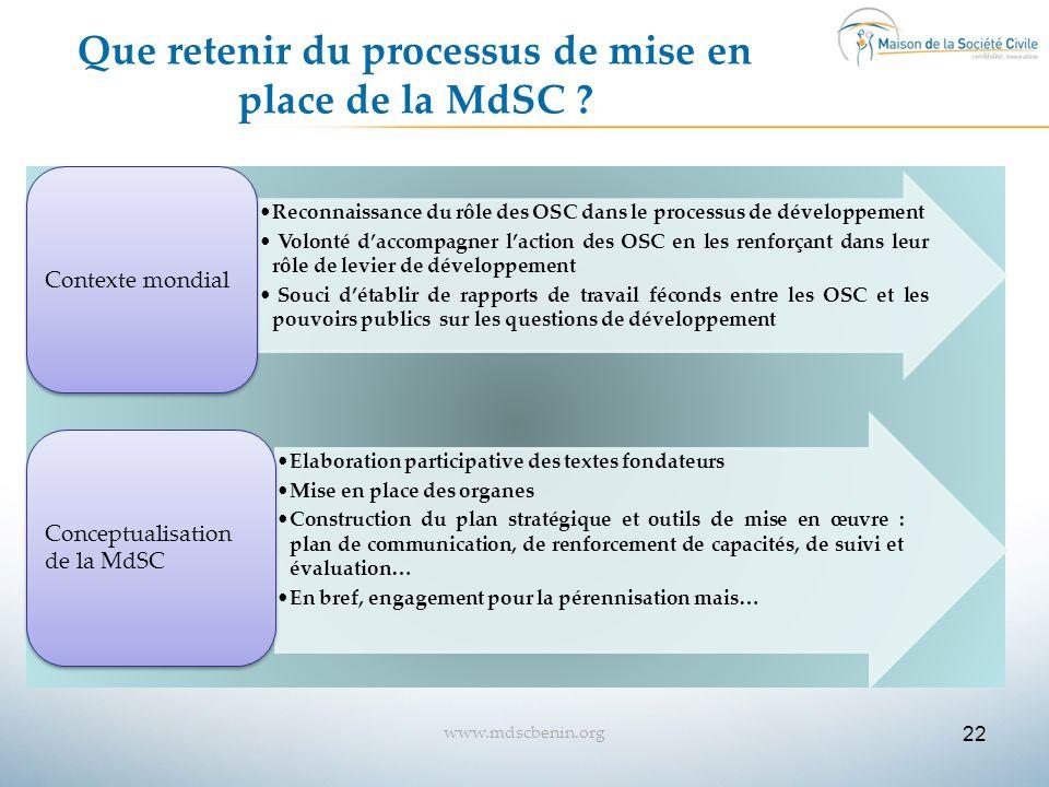 22 www.mdscbenin.org Que retenir du processus de mise en place de la MdSC ? Reconnaissance du rôle des OSC dans le processus de développement Volonté