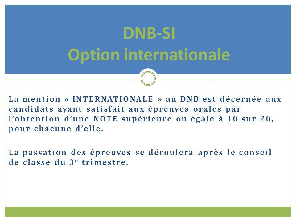 La mention « INTERNATIONALE » au DNB est décernée aux candidats ayant satisfait aux épreuves orales par l'obtention d'une NOTE supérieure ou égale à 10 sur 20, pour chacune d'elle.