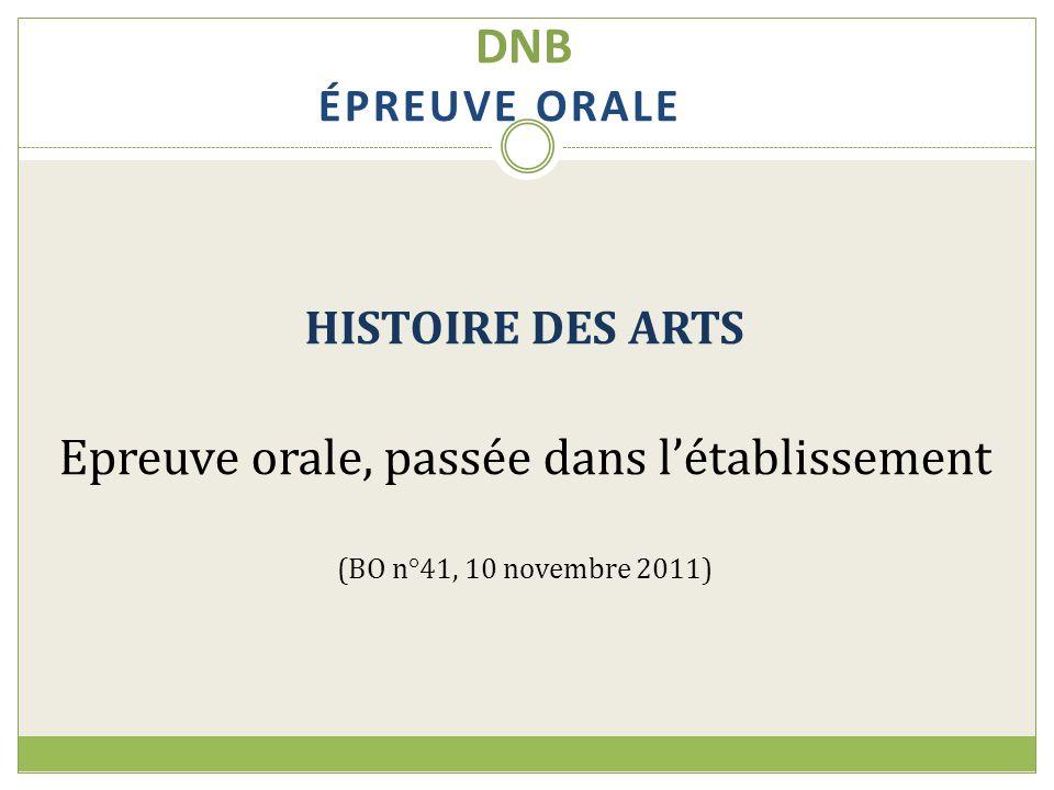DNB ÉPREUVE ORALE HISTOIRE DES ARTS Epreuve orale, passée dans l'établissement (BO n°41, 10 novembre 2011)