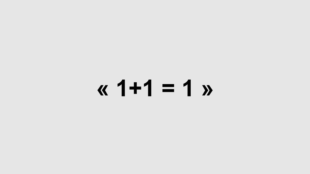 « 1+1 = 1 »