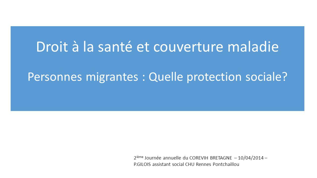 Droit à la santé et couverture maladie Personnes migrantes : Quelle protection sociale? 2 ième Journée annuelle du COREVIH BRETAGNE – 10/04/2014 – P.G