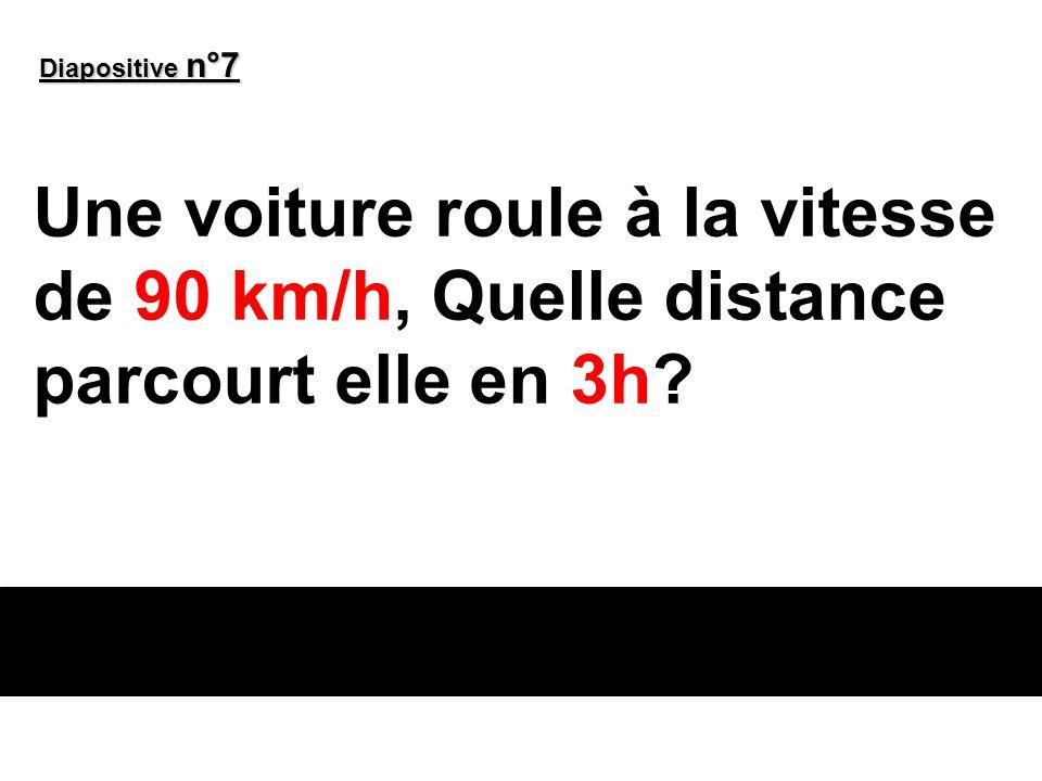 Diapositive n°7 Une voiture roule à la vitesse de 90 km/h, Quelle distance parcourt elle en 3h
