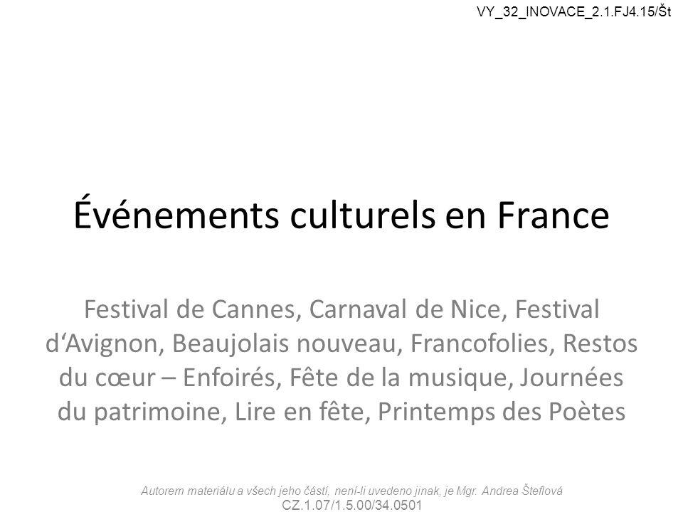 Événements culturels en France Festival de Cannes, Carnaval de Nice, Festival d'Avignon, Beaujolais nouveau, Francofolies, Restos du cœur – Enfoirés, Fête de la musique, Journées du patrimoine, Lire en fête, Printemps des Poètes Autorem materiálu a všech jeho částí, není-li uvedeno jinak, je Mgr.
