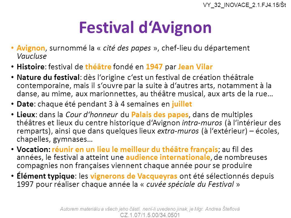 Festival d'Avignon Avignon, surnommé la « cité des papes », chef-lieu du département Vaucluse Histoire: festival de théâtre fondé en 1947 par Jean Vilar Nature du festival: dès l'origine c'est un festival de création théâtrale contemporaine, mais il s'ouvre par la suite à d'autres arts, notamment à la danse, au mime, aux marionnettes, au théâtre musical, aux arts de la rue… Date: chaque été pendant 3 à 4 semaines en juillet Lieux: dans la Cour d'honneur du Palais des papes, dans de multiples théâtres et lieux du centre historique d'Avignon intra-muros (à l'intérieur des remparts), ainsi que dans quelques lieux extra-muros (à l'extérieur) – écoles, chapelles, gymnases… Vocation: réunir en un lieu le meilleur du théâtre français; au fil des années, le festival a atteint une audience internationale, de nombreuses compagnies non françaises viennent chaque année pour se produire Élément typique: les vignerons de Vacqueyras ont été sélectionnés depuis 1997 pour réaliser chaque année la « cuvée spéciale du Festival » Autorem materiálu a všech jeho částí, není-li uvedeno jinak, je Mgr.