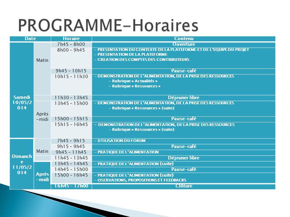 DateHoraireContenu Samedi 10/05/2 014 Matin 7h45 – 8h00Ouverture 8h00 – 9h45 - PRESENTATION DU CONTEXTE DE LA PLATEFORME ET DE L'EQUIPE DU PROJET - PRESENTATION DE LA PLATEFORME - CREATION DES COMPTES DES CONTRIBUTEURS 9h45 – 10h15Pause-café 10h15 – 11h30 - DEMONSTRATION DE L'ALIMENTATION, DE LA PRISE DES RESSOURCES - Rubrique « Actualités » - Rubrique « Ressources » 11h30 – 13h45Déjeuner libre Après -midi 13h45 – 15h00 - DEMONSTRATION DE L'ALIMENTATION, DE LA PRISE DES RESSOURCES - Rubrique « Ressources » (suite) 15h00 – 15h15Pause-café 15h15 – 16h45- DEMONSTRATION DE L'ALIMENTATION, DE LA PRISE DES RESSOURCES - Rubrique « Ressources » (suite) Dimanch e 11/05/2 014 Matin 7h45 – 9h15 - UTILISATION DU FORUM 9h15 – 9h45Pause-café 9h45 – 11h45 - PRATIQUE DE L'ALIMENTATION 11h45 – 13h45Déjeuner libre Après -midi 13h45 – 14h45 - PRATIQUE DE L'ALIMENTATION (suite) 14h45 – 15h00Pause-café 15h00 – 16h45 - PRATIQUE DE L'ALIMENTATION (suite) - OSERVATIONS, PROPOSITIONS ET FEEDBACKS 16h45 – 17h00Clôture