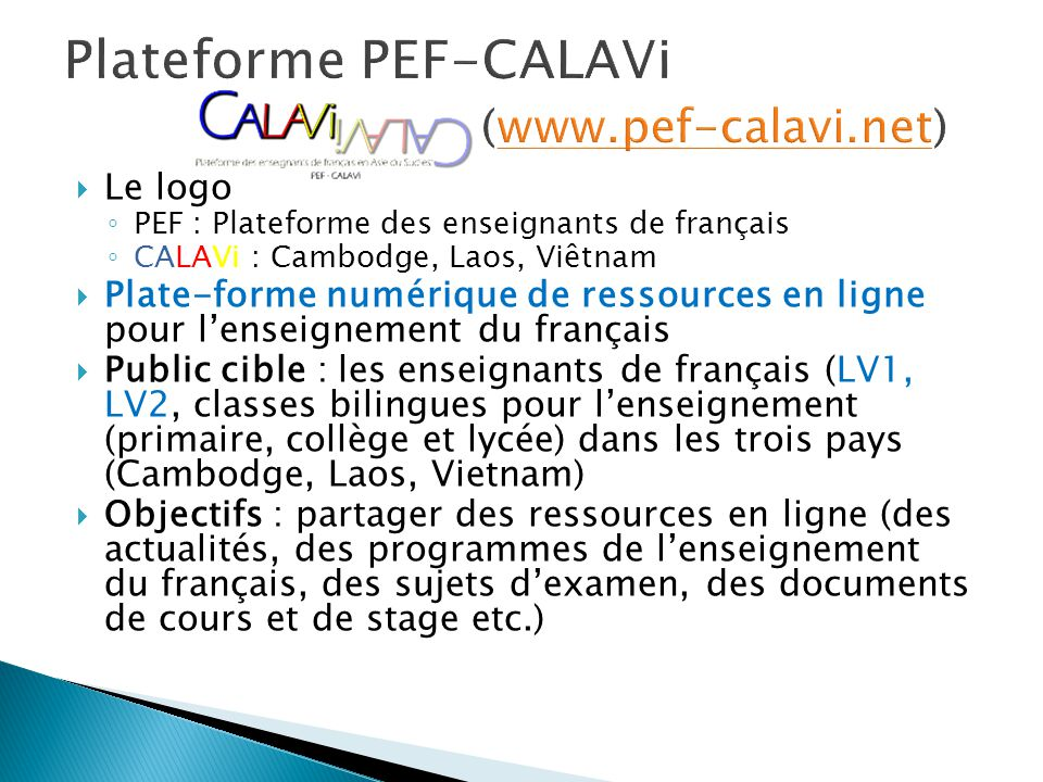  Le logo ◦ PEF : Plateforme des enseignants de français ◦ CALAVi : Cambodge, Laos, Viêtnam  Plate-forme numérique de ressources en ligne pour l'enseignement du français  Public cible : les enseignants de français (LV1, LV2, classes bilingues pour l'enseignement (primaire, collège et lycée) dans les trois pays (Cambodge, Laos, Vietnam)  Objectifs : partager des ressources en ligne (des actualités, des programmes de l'enseignement du français, des sujets d'examen, des documents de cours et de stage etc.)