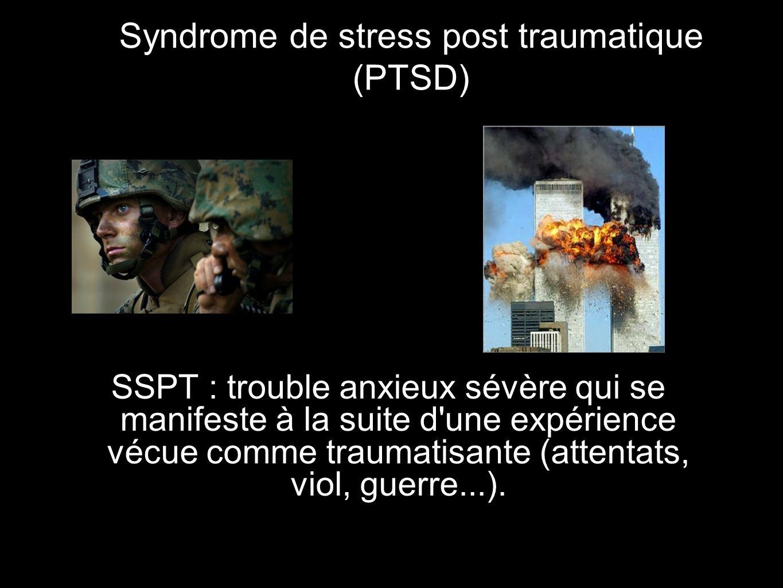 Syndrome de stress post traumatique (PTSD) SSPT : trouble anxieux sévère qui se manifeste à la suite d une expérience vécue comme traumatisante (attentats, viol, guerre...).