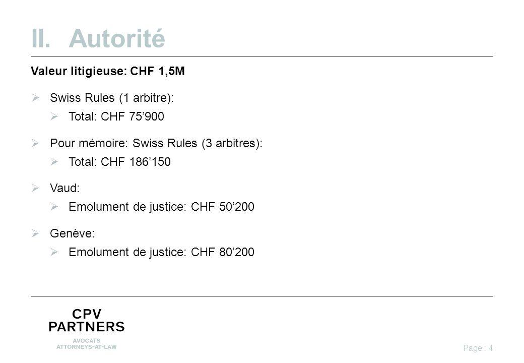 II.Autorité Valeur litigieuse: CHF 1,5M  Swiss Rules (1 arbitre):  Total: CHF 75'900  Pour mémoire: Swiss Rules (3 arbitres):  Total: CHF 186'150  Vaud:  Emolument de justice: CHF 50'200  Genève:  Emolument de justice: CHF 80'200 Page : 4
