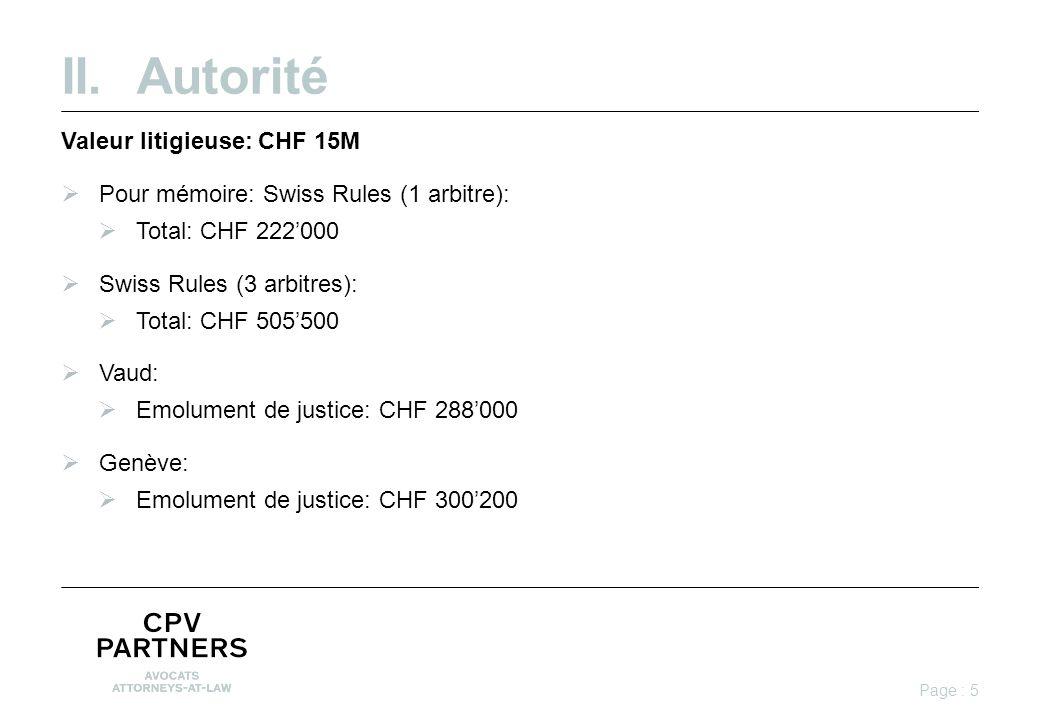 II.Autorité Valeur litigieuse: CHF 15M  Pour mémoire: Swiss Rules (1 arbitre):  Total: CHF 222'000  Swiss Rules (3 arbitres):  Total: CHF 505'500  Vaud:  Emolument de justice: CHF 288'000  Genève:  Emolument de justice: CHF 300'200 Page : 5