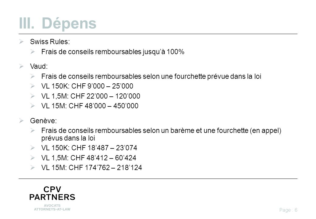 III.Dépens  Swiss Rules:  Frais de conseils remboursables jusqu'à 100%  Vaud:  Frais de conseils remboursables selon une fourchette prévue dans la loi  VL 150K: CHF 9'000 – 25'000  VL 1,5M: CHF 22'000 – 120'000  VL 15M: CHF 48'000 – 450'000  Genève:  Frais de conseils remboursables selon un barème et une fourchette (en appel) prévus dans la loi  VL 150K: CHF 18'487 – 23'074  VL 1,5M: CHF 48'412 – 60'424  VL 15M: CHF 174'762 – 218'124 Page : 6