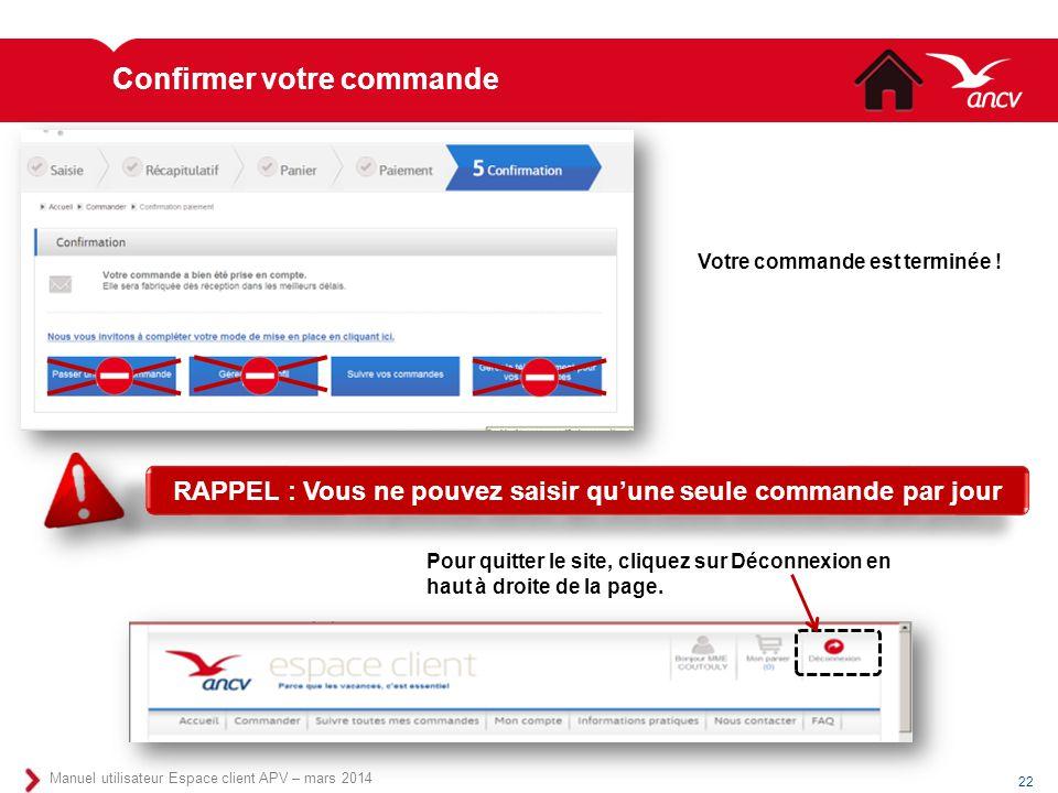 Confirmer votre commande 22 Manuel utilisateur Espace client APV – mars 2014 Votre commande est terminée ! RAPPEL : Vous ne pouvez saisir qu'une seule