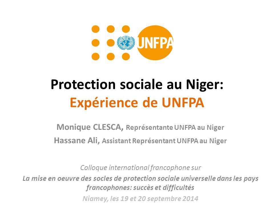 Protection sociale au Niger: Expérience de UNFPA Monique CLESCA, Représentante UNFPA au Niger Hassane Ali, Assistant Représentant UNFPA au Niger Colloque international francophone sur La mise en oeuvre des socles de protection sociale universelle dans les pays francophones: succès et difficultés Niamey, les 19 et 20 septembre 2014