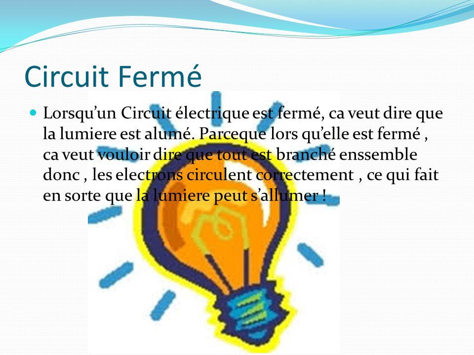 Circuit Fermé Lorsqu'un Circuit électrique est fermé, ca veut dire que la lumiere est alumé. Parceque lors qu'elle est fermé, ca veut vouloir dire que