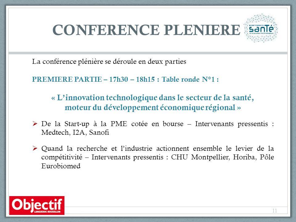 CONFERENCE PLENIERE La conférence plénière se déroule en deux parties PREMIERE PARTIE – 17h30 – 18h15 : Table ronde N°1 : « L'innovation technologique dans le secteur de la santé, moteur du développement économique régional »  De la Start-up à la PME cotée en bourse – Intervenants pressentis : Medtech, I2A, Sanofi  Quand la recherche et l'industrie actionnent ensemble le levier de la compétitivité – Intervenants pressentis : CHU Montpellier, Horiba, Pôle Eurobiomed 11