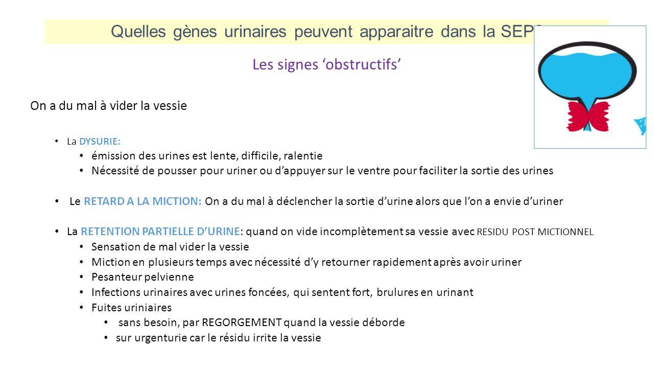 Quelles gènes urinaires peuvent apparaitre dans la SEP? Les signes 'obstructifs' On a du mal à vider la vessie La DYSURIE: émission des urines est len