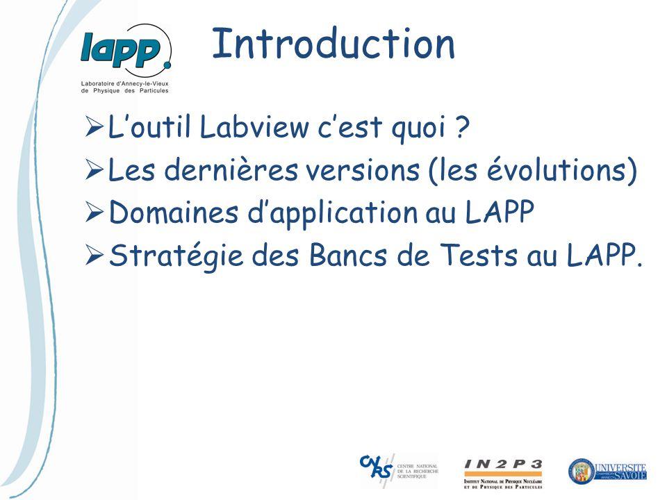 Introduction  L'outil Labview c'est quoi ?  Les dernières versions (les évolutions)  Domaines d'application au LAPP  Stratégie des Bancs de Tests