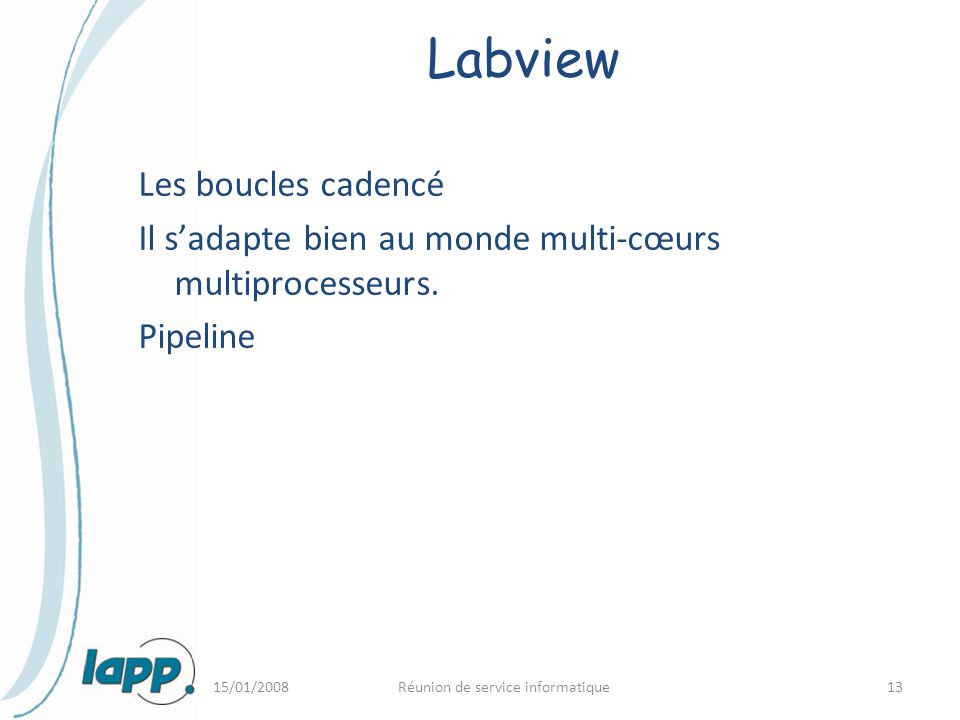 15/01/2008Réunion de service informatique13 Labview Les boucles cadencé Il s'adapte bien au monde multi-cœurs multiprocesseurs. Pipeline