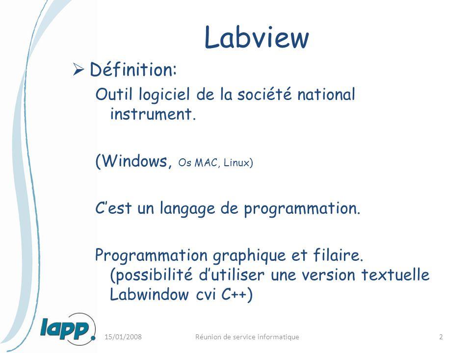 15/01/2008Réunion de service informatique2 Labview  Définition: Outil logiciel de la société national instrument. (Windows, Os MAC, Linux) C'est un l