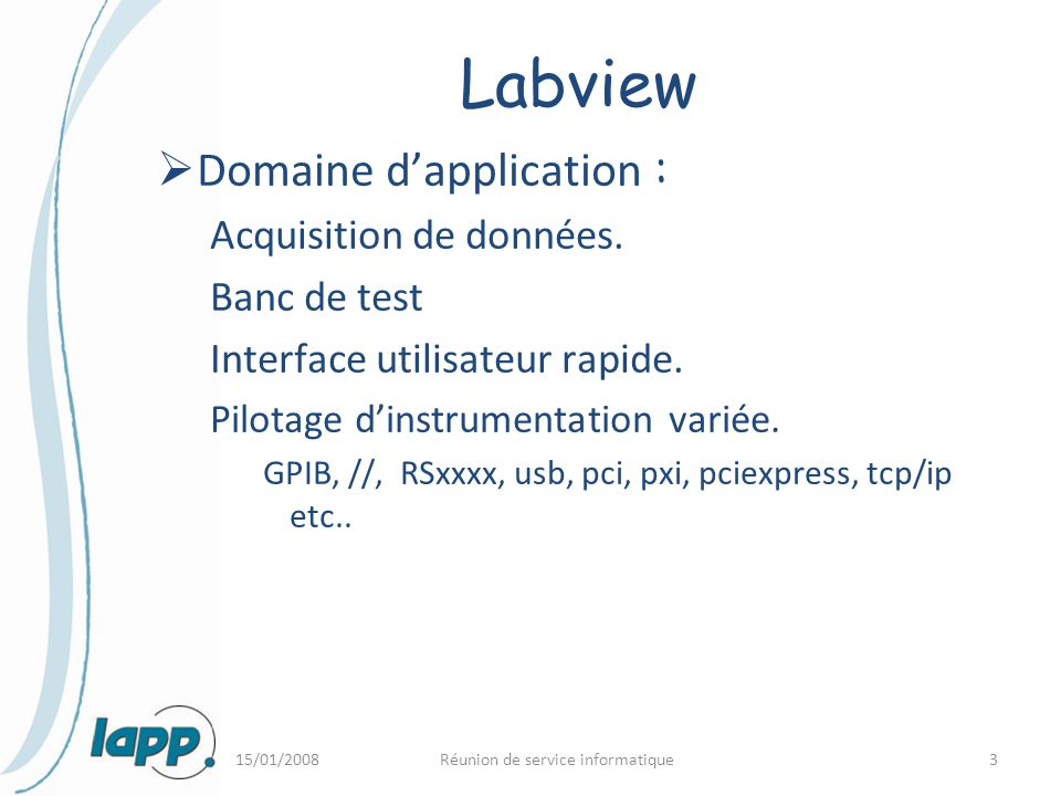 15/01/2008Réunion de service informatique3 Labview  Domaine d'application : Acquisition de données. Banc de test Interface utilisateur rapide. Pilota