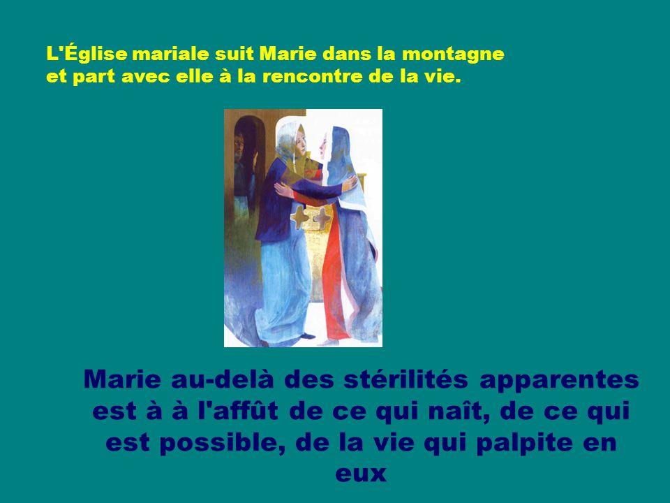 Marie au-delà des stérilités apparentes est à à l affût de ce qui naît, de ce qui est possible, de la vie qui palpite en eux L Église mariale suit Marie dans la montagne et part avec elle à la rencontre de la vie.