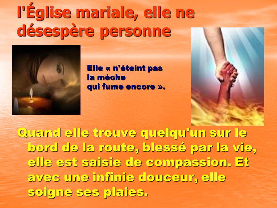 l Église mariale, elle ne désespère personne Quand elle trouve quelqu un sur le bord de la route, blessé par la vie, elle est saisie de compassion.