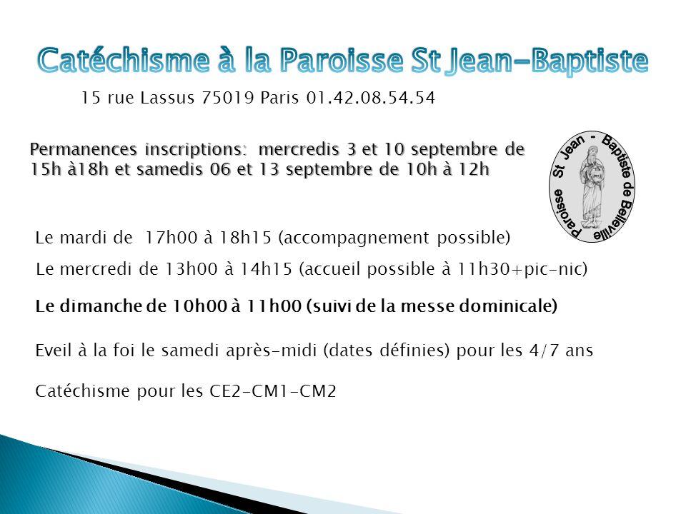 Permanences inscriptions: mercredis 3 et 10 septembre de 15h à18h et samedis 06 et 13 septembre de 10h à 12h Le mardi de 17h00 à 18h15 (accompagnement possible) Le mercredi de 13h00 à 14h15 (accueil possible à 11h30+pic-nic) Le dimanche de 10h00 à 11h00 (suivi de la messe dominicale) 15 rue Lassus 75019 Paris 01.42.08.54.54 Eveil à la foi le samedi après-midi (dates définies) pour les 4/7 ans Catéchisme pour les CE2-CM1-CM2