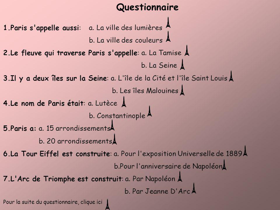 Questionnaire 1.Paris s'appelle aussi: a. La ville des lumières b. La ville des couleurs 2.Le fleuve qui traverse Paris s'appelle: a. La Tamise b. La