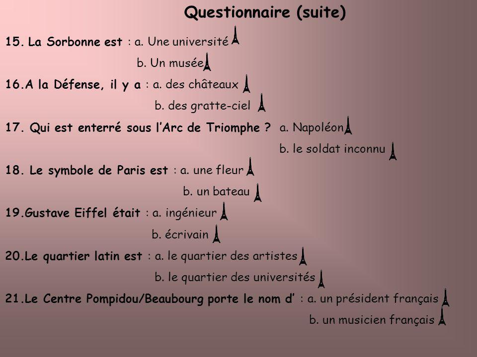 Questionnaire (suite) 15. La Sorbonne est : a. Une université b. Un musée 16.A la Défense, il y a : a. des châteaux b. des gratte-ciel 17. Qui est ent