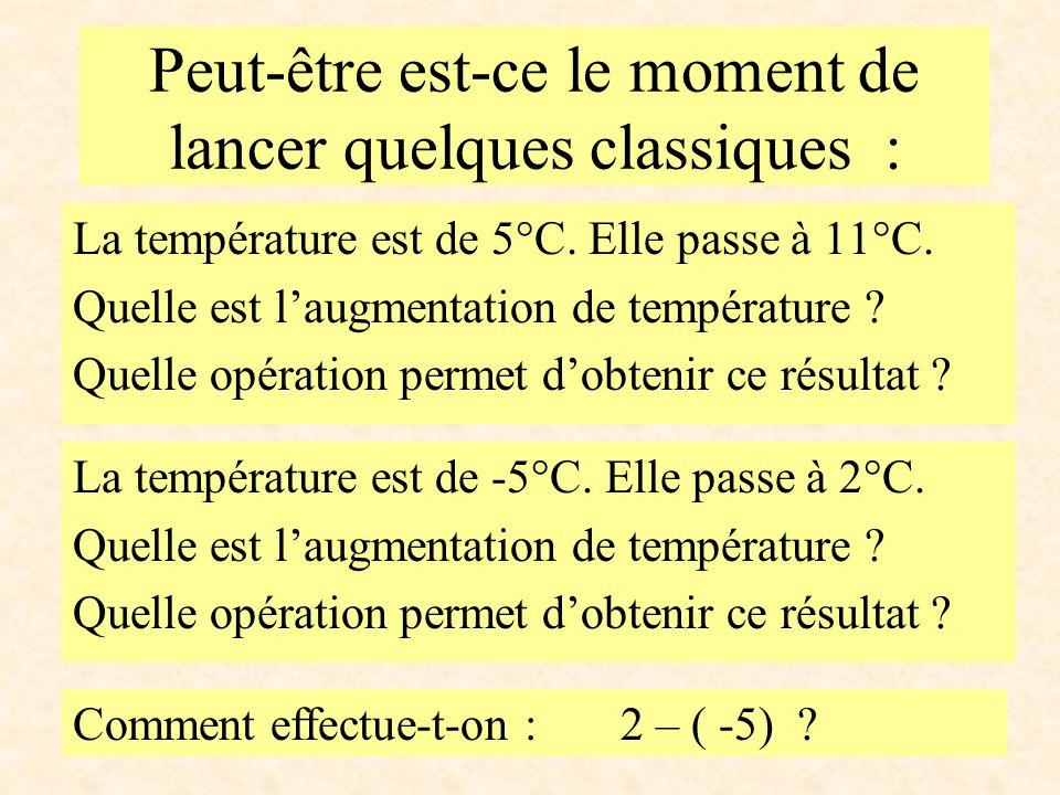 Peut-être est-ce le moment de lancer quelques classiques : La température est de 5°C. Elle passe à 11°C. Quelle est l'augmentation de température ? Qu