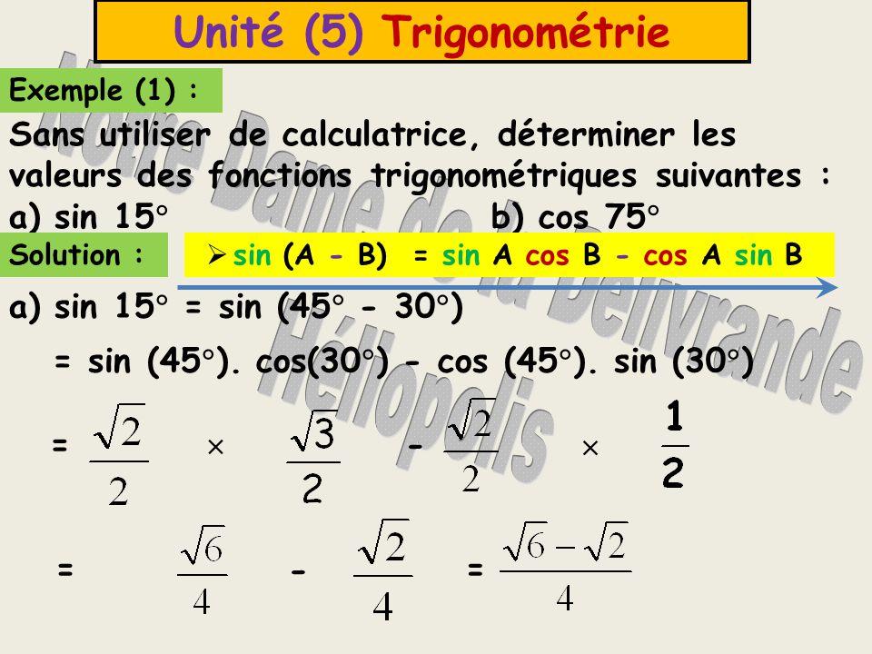 Chapitre (2) Trigonométrie Remarques  15  = 45  - 30  ou = 60  - 45   Il faut choisir les 2 angles remarquables 30  ; 60  ; 45  Autre Solution : a) sin 15  = sin (60  - 45  ) = sin (60  ).