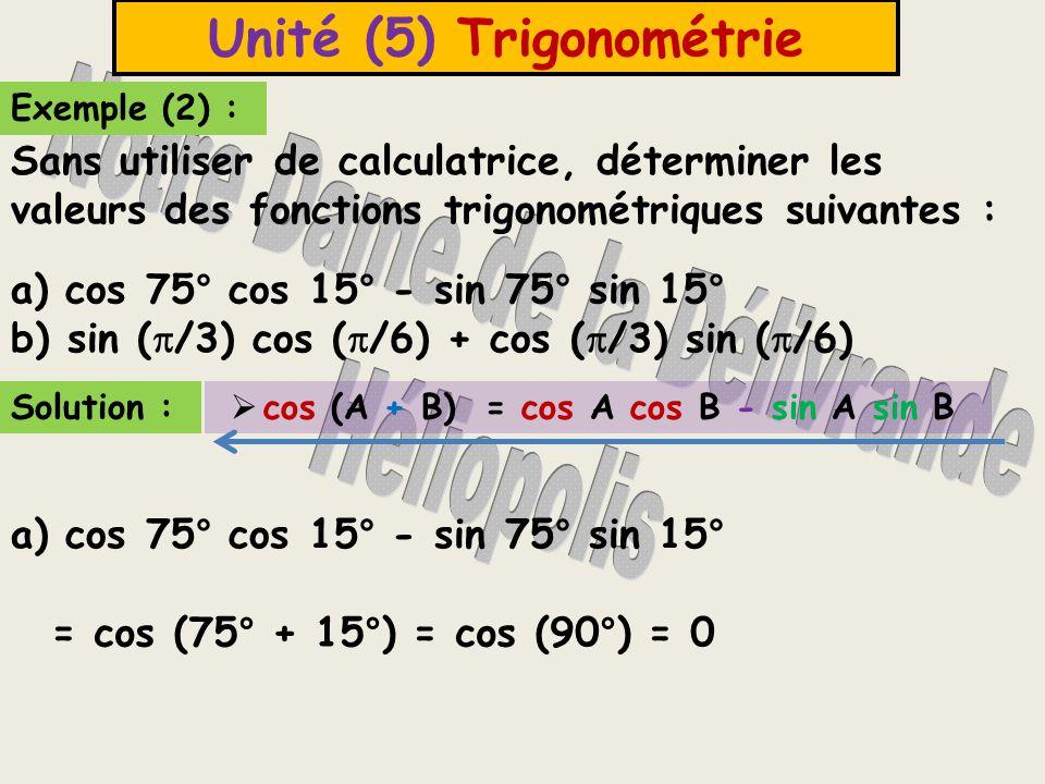 Unité (5) Trigonométrie b) sin (  /3) cos (  /6) + cos (  /3) sin (  /6) Solution :  sin (A + B) = sin A cos B + cos A sin B = sin (  /3 +  /6) = sin (  /2) = 1 Autre solution : b) sin (  /3) cos (  /6) + cos (  /3) sin (  /6) = sin 60  cos 30  + cos 60  sin 30  = sin (60  + 30  ) = sin (90  ) = 1