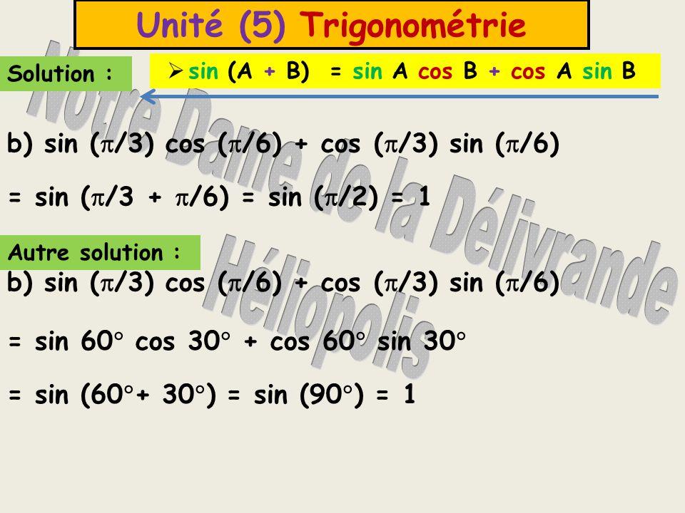 Unité (5) Trigonométrie Exemple (3) : Sans utiliser de calculatrice, déterminer la valeur de la fonctions trigonométrique suivante : Solution : L'expression = = tg (30  + 15  ) = tg 45  = 1