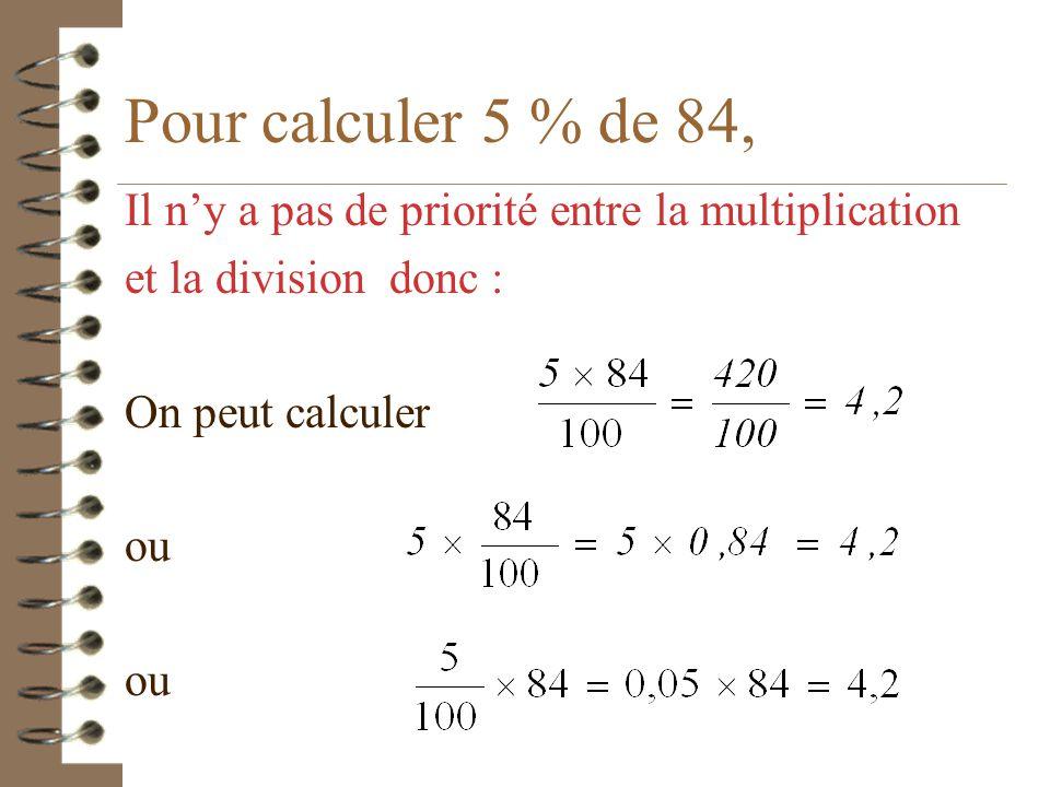 Il faut savoir calculer le pourcentage d'une quantité... 4 Pour calculer 5 % de 84 il suffit de traduire 4 %…….diviser par 100 4 de 84….multiplier par