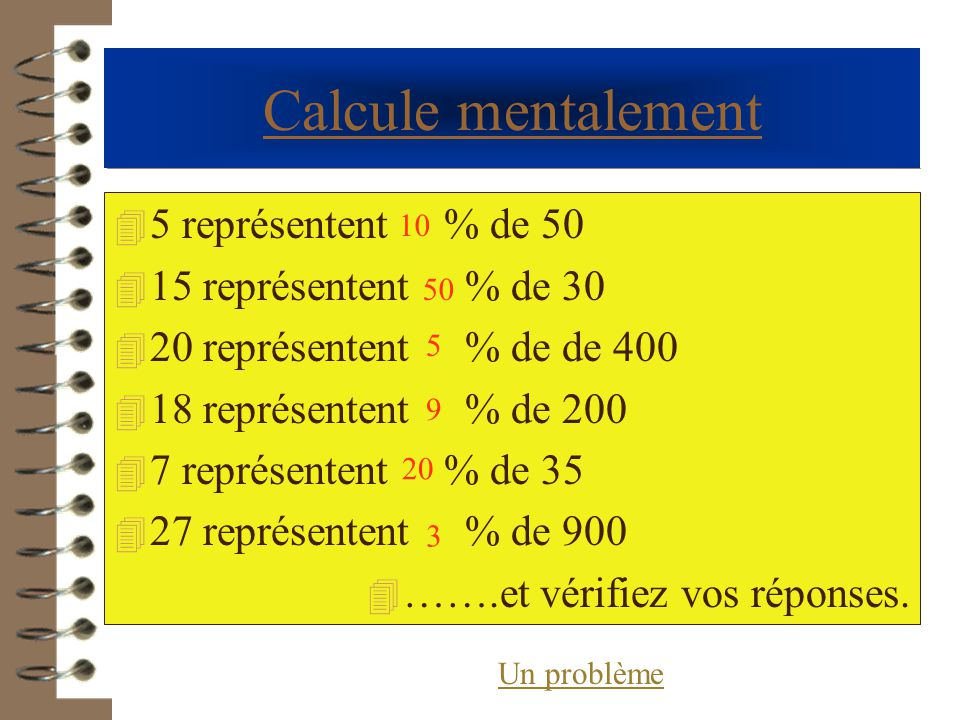 Calcule mentalement 4 5 représentent % de 50 4 15 représentent % de 30 4 20 représentent % de de 400 4 18 représentent % de 200 4 7 représentent % de 35 4 27 représentent % de 900 4 …….et vérifiez vos réponses.