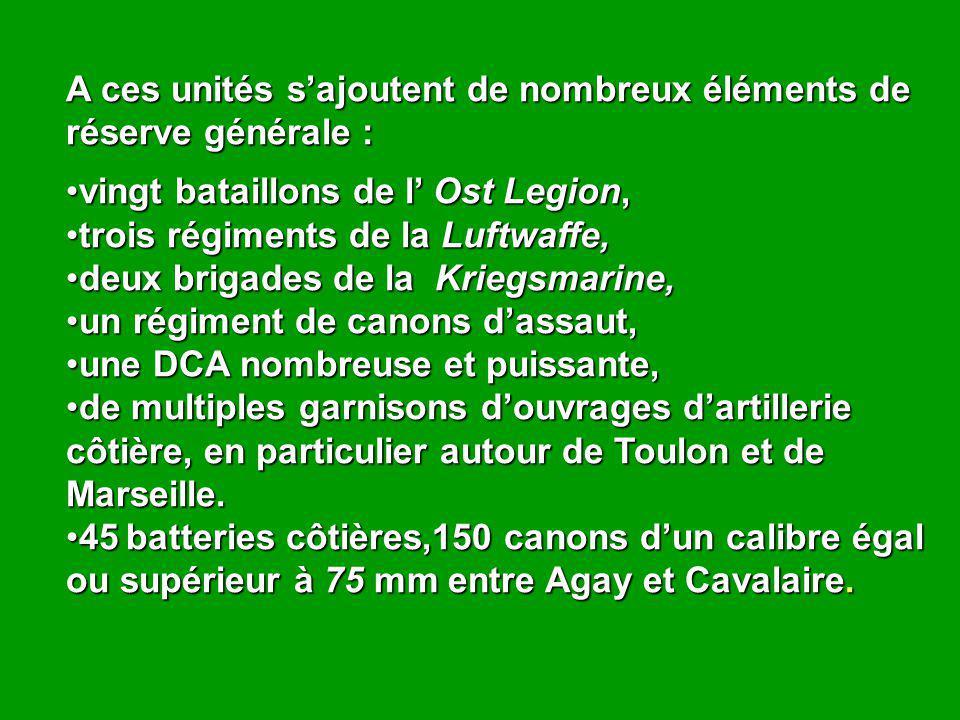 A ces unités s'ajoutent de nombreux éléments de réserve générale : vingt bataillons de l' Ost Legion,vingt bataillons de l' Ost Legion, trois régiments de la Luftwaffe,trois régiments de la Luftwaffe, deux brigades de la Kriegsmarine,deux brigades de la Kriegsmarine, un régiment de canons d'assaut,un régiment de canons d'assaut, une DCA nombreuse et puissante,une DCA nombreuse et puissante, de multiples garnisons d'ouvrages d'artillerie côtière, en particulier autour de Toulon et de Marseille.de multiples garnisons d'ouvrages d'artillerie côtière, en particulier autour de Toulon et de Marseille.