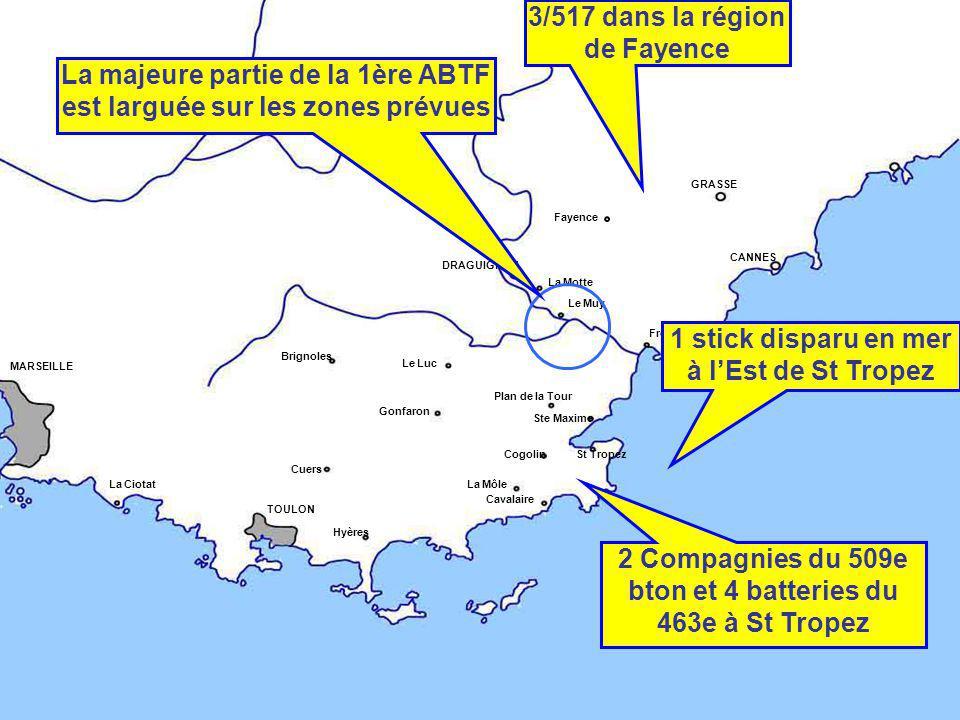 DRAGUIGNAN CANNES Fréjus GRASSE TOULON Hyères Ste Maxime St TropezCogolin Le Muy La Motte Le Luc Plan de la Tour Gonfaron Brignoles La Môle MARSEILLE La Ciotat Cavalaire Cuers Fayence 1 stick disparu en mer à l'Est de St Tropez 2 Compagnies du 509e bton et 4 batteries du 463e à St Tropez 3/517 dans la région de Fayence La majeure partie de la 1ère ABTF est larguée sur les zones prévues