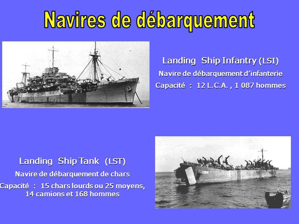 Landing Ship Infantry (LSI) Navire de débarquement d'infanterie Capacité : 12 L.C.A., 1 087 hommes Landing Ship Tank (LST) Navire de débarquement de chars Capacité : 15 chars lourds ou 25 moyens, 14 camions et 168 hommes