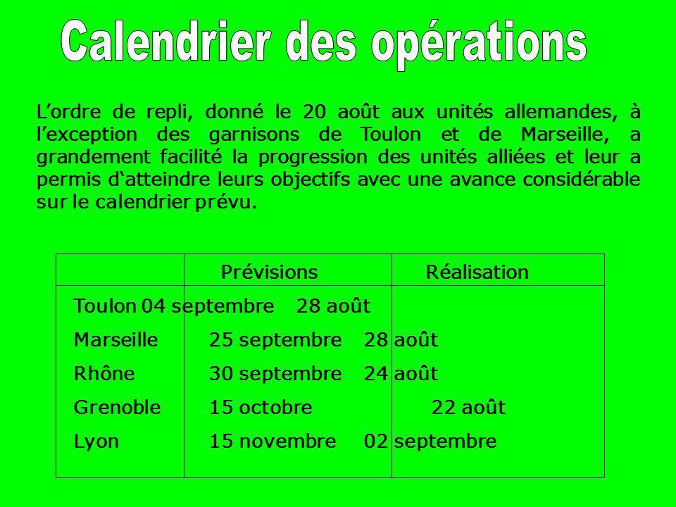 Prévisions Réalisation Toulon04 septembre 28 août Marseille25 septembre 28 août Rhône30 septembre 24 août Grenoble15 octobre 22 août Lyon15 novembre 02 septembre L'ordre de repli, donné le 20 août aux unités allemandes, à l'exception des garnisons de Toulon et de Marseille, a grandement facilité la progression des unités alliées et leur a permis d'atteindre leurs objectifs avec une avance considérable sur le calendrier prévu.