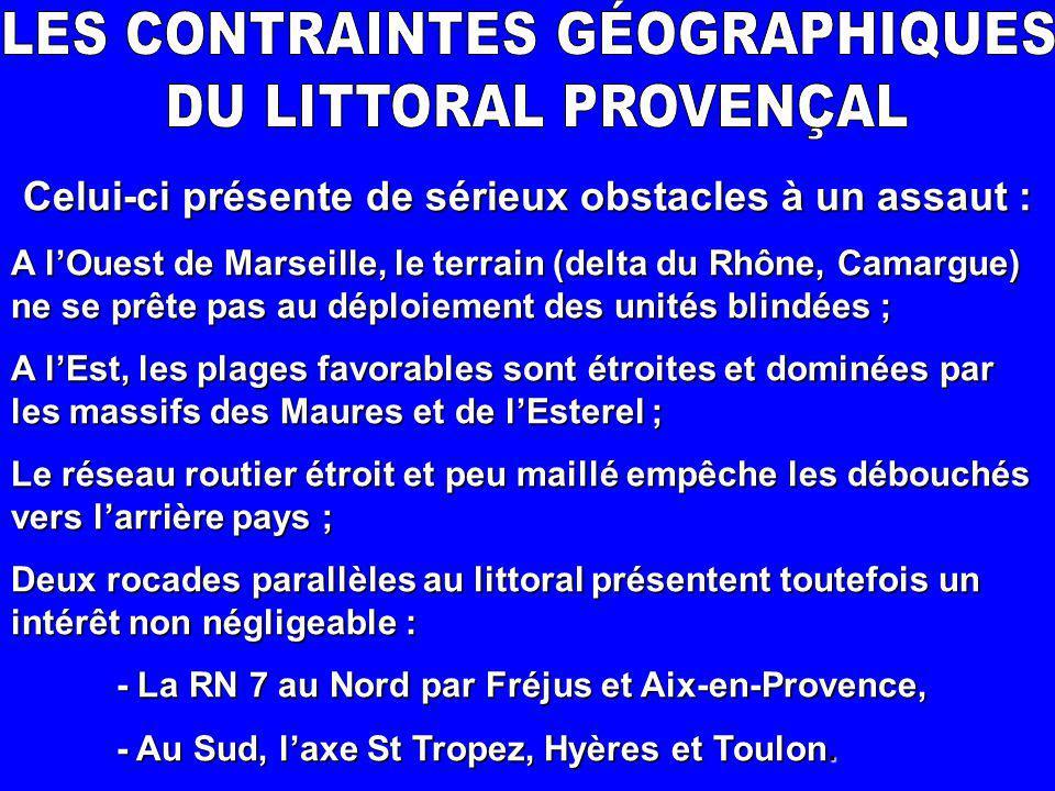 Celui-ci présente de sérieux obstacles à un assaut : A l'Ouest de Marseille, le terrain (delta du Rhône, Camargue) ne se prête pas au déploiement des unités blindées ; A l'Est, les plages favorables sont étroites et dominées par les massifs des Maures et de l'Esterel ; Le réseau routier étroit et peu maillé empêche les débouchés vers l'arrière pays ; Deux rocades parallèles au littoral présentent toutefois un intérêt non négligeable : - La RN 7 au Nord par Fréjus et Aix-en-Provence, - Au Sud, l'axe St Tropez, Hyères et Toulon.
