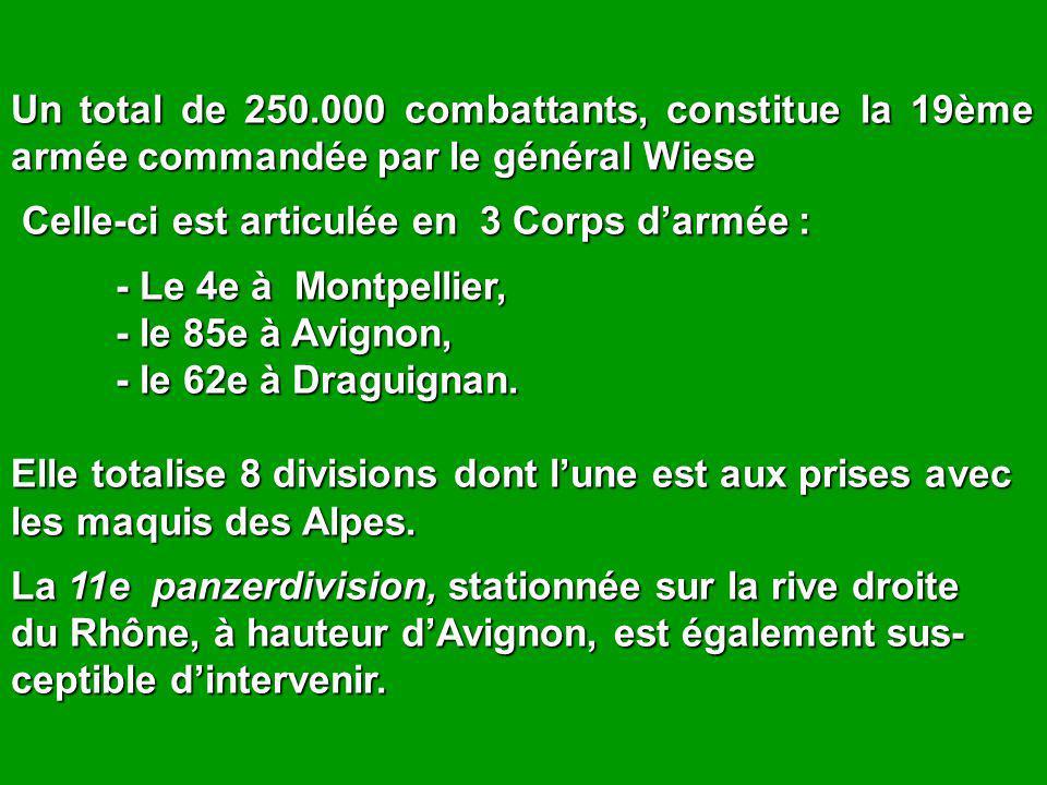 Un total de 250.000 combattants, constitue la 19ème armée commandée par le général Wiese Celle-ci est articulée en 3 Corps d'armée : Celle-ci est articulée en 3 Corps d'armée : - Le 4e à Montpellier, - le 85e à Avignon, - le 62e à Draguignan.