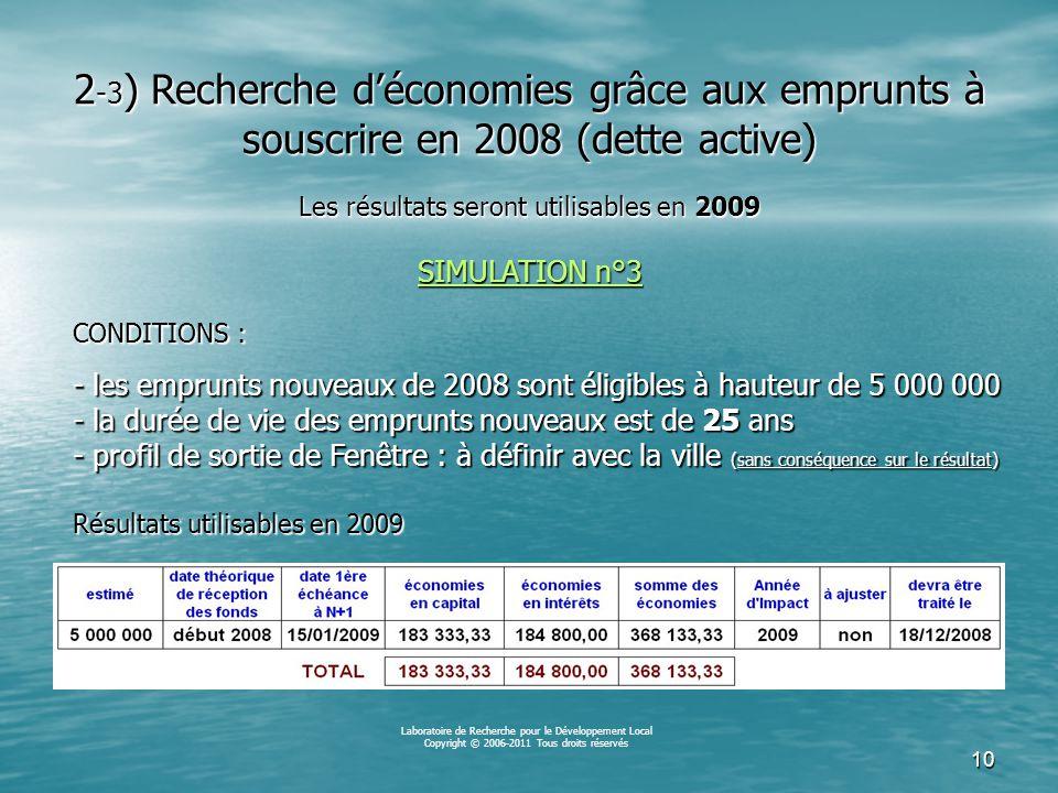 9 CONDITIONS : - les emprunts nouveaux de 2008 sont éligibles à hauteur de 5 000 000 - la durée de vie des emprunts nouveaux est de 20 ans - profil de sortie de Fenêtre : à définir avec la ville (sans conséquence sur le résultat) Résultats utilisables en 2009 Laboratoire de Recherche pour le Développement Local Copyright © 2006-2011 Tous droits réservés 2 -2 ) Recherche d'économies grâce aux emprunts à souscrire en 2008 (dette active) Les résultats seront utilisables en 2009 SIMULATION n°2