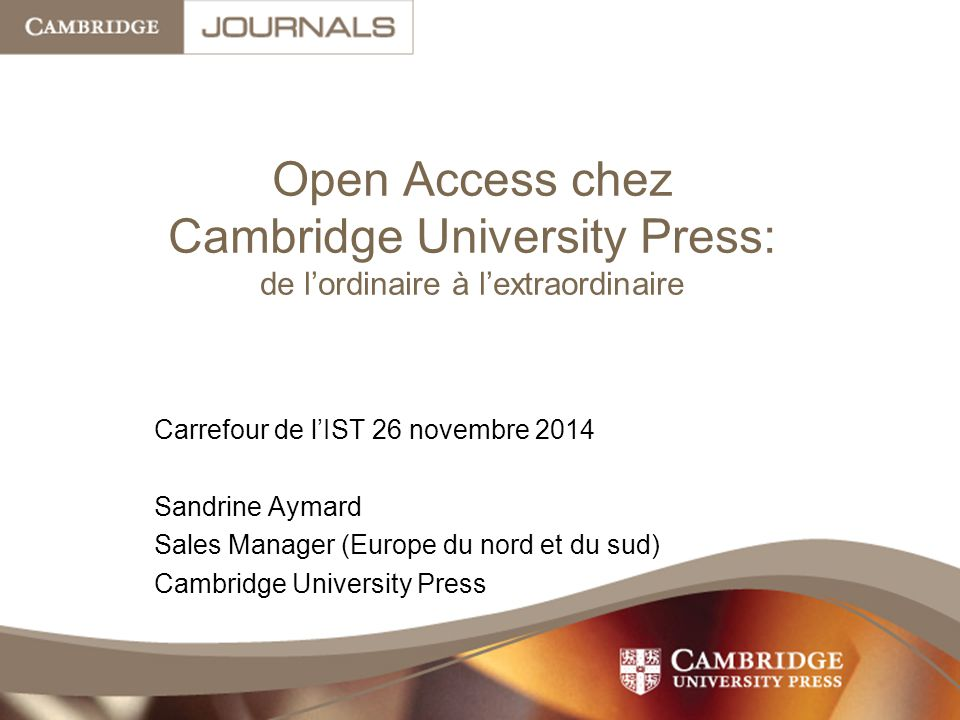 Open Access chez Cambridge University Press: de l'ordinaire à l'extraordinaire Carrefour de l'IST 26 novembre 2014 Sandrine Aymard Sales Manager (Europe du nord et du sud) Cambridge University Press
