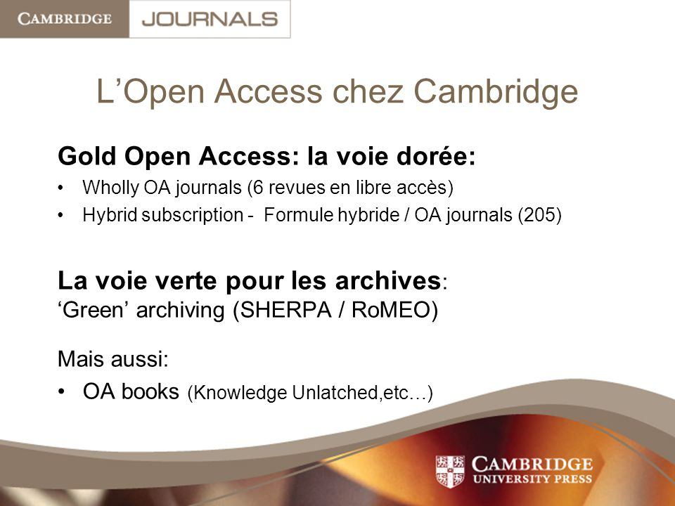 L'Open Access chez Cambridge Gold Open Access: la voie dorée: Wholly OA journals (6 revues en libre accès) Hybrid subscription - Formule hybride / OA journals (205) La voie verte pour les archives : 'Green' archiving (SHERPA / RoMEO) Mais aussi: OA books (Knowledge Unlatched,etc…)