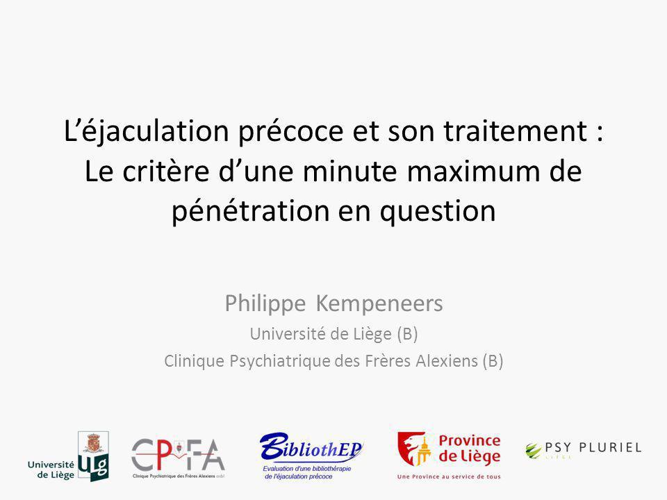L'éjaculation précoce et son traitement : Le critère d'une minute maximum de pénétration en question Philippe Kempeneers Université de Liège (B) Clinique Psychiatrique des Frères Alexiens (B)