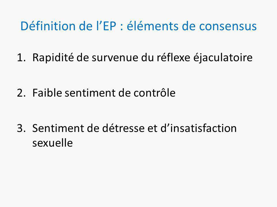 Définition de l'EP : éléments de consensus 1.Rapidité de survenue du réflexe éjaculatoire 2.Faible sentiment de contrôle 3.Sentiment de détresse et d'insatisfaction sexuelle