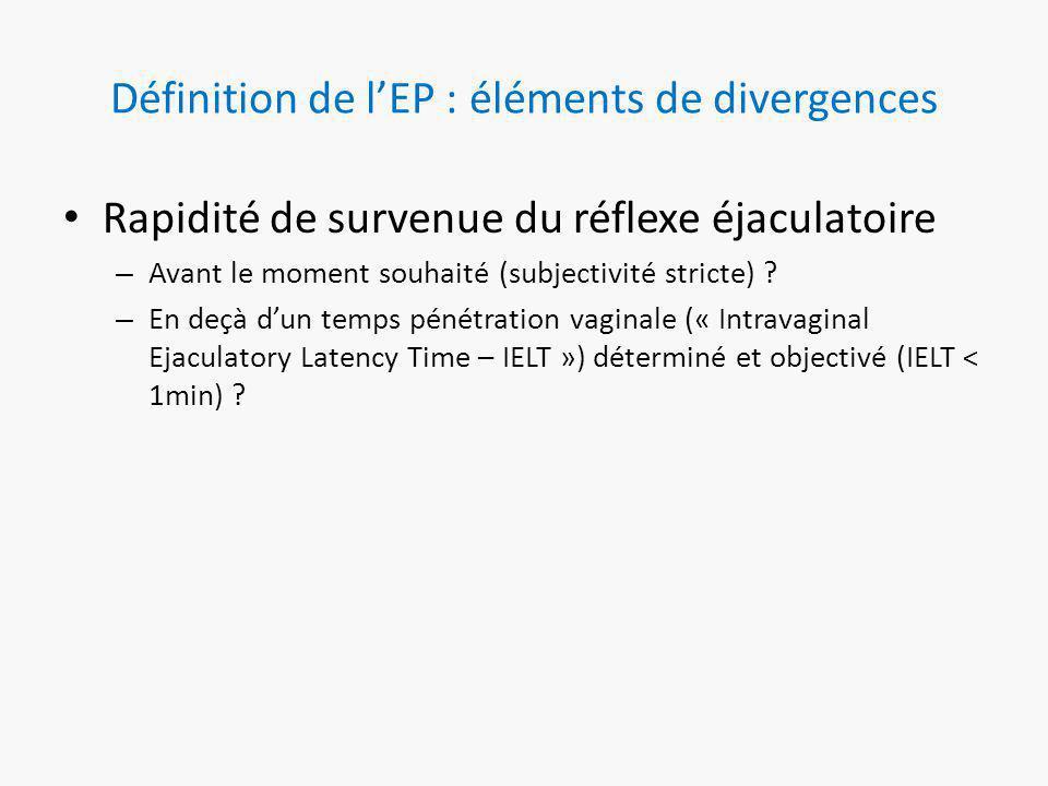 Définition de l'EP : éléments de divergences Rapidité de survenue du réflexe éjaculatoire – Avant le moment souhaité (subjectivité stricte) .